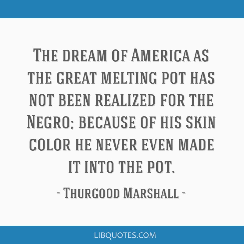 The dream of America as the great melting pot has not been realized for the Negro; because of his skin color he never even made it into the pot.