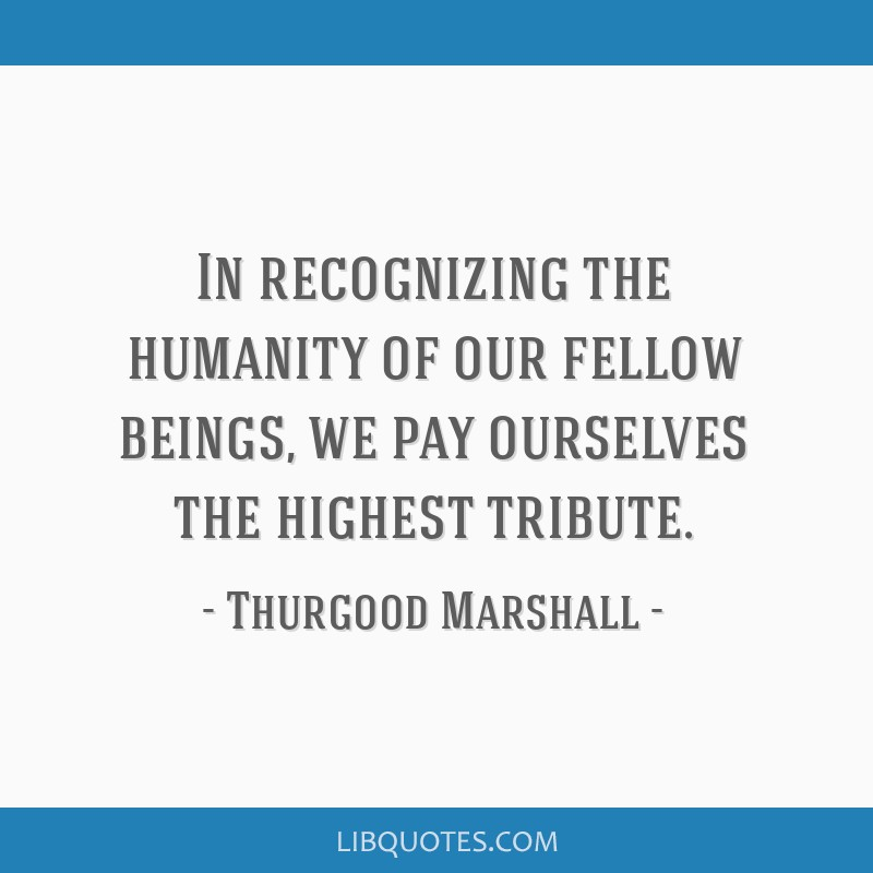In recognizing the humanity of our fellow beings, we pay ourselves the highest tribute.