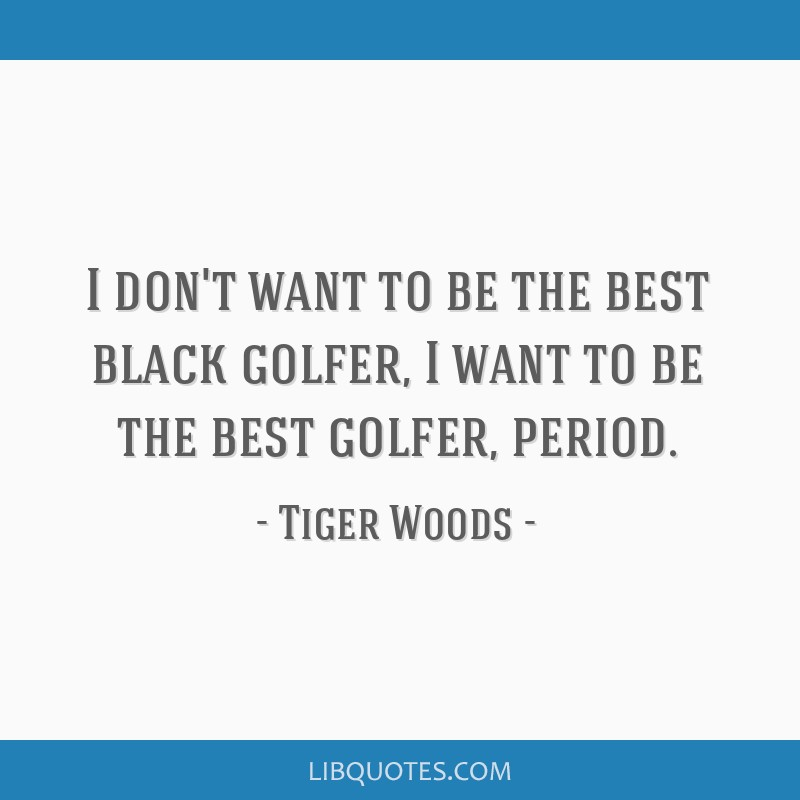I don't want to be the best black golfer, I want to be the best golfer, period.