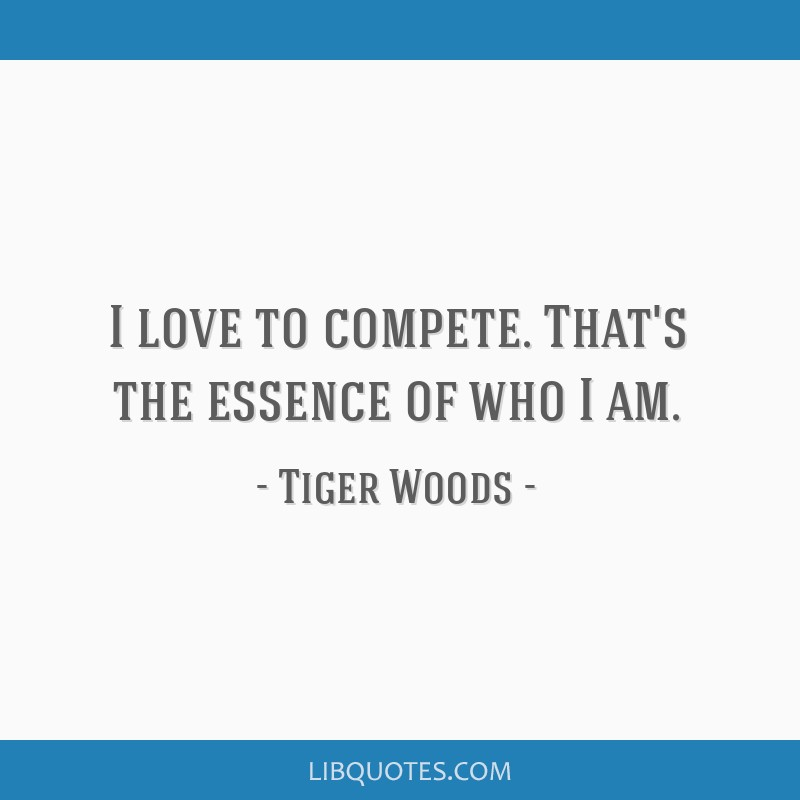 I love to compete. That's the essence of who I am.