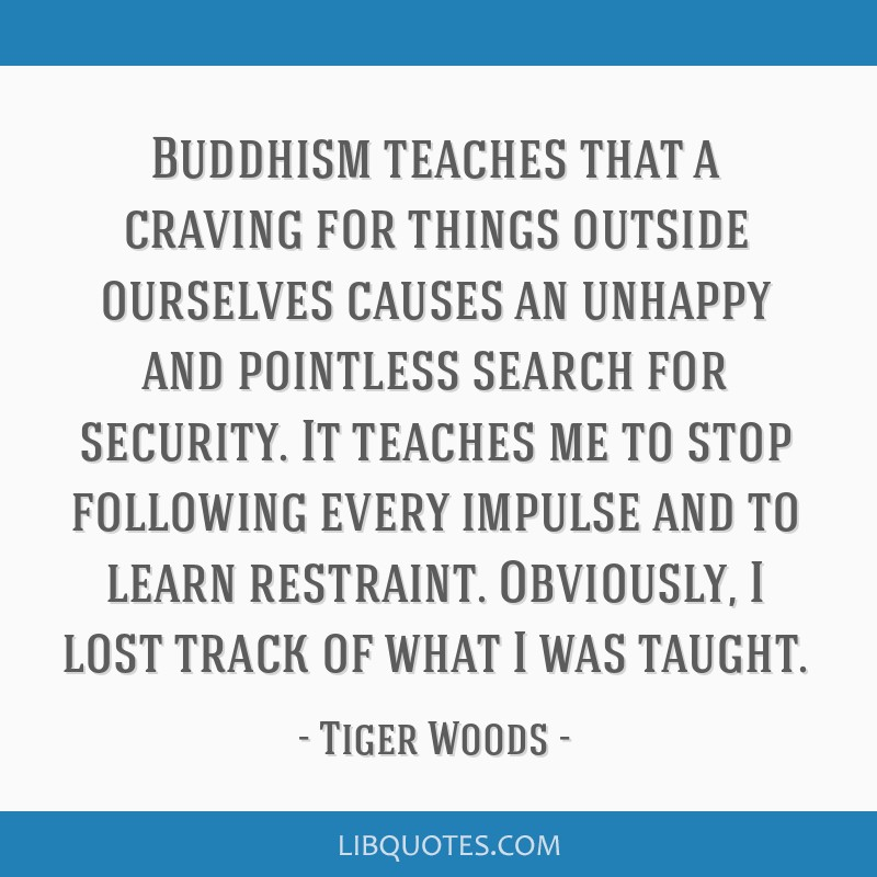 Buddhism teaches that a craving for things outside ourselves causes an unhappy and pointless search for security. It teaches me to stop following...