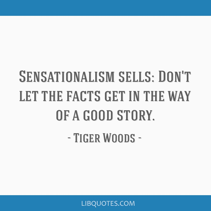 Sensationalism sells: Don't let the facts get in the way of a good story.