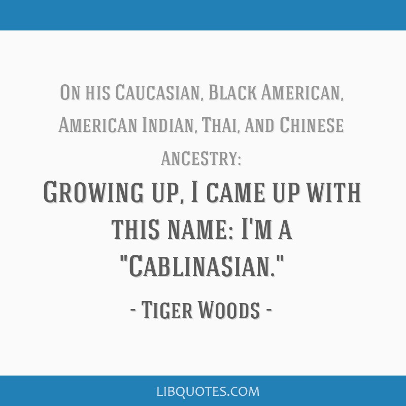 Growing up, I came up with this name: I'm a Cablinasian.
