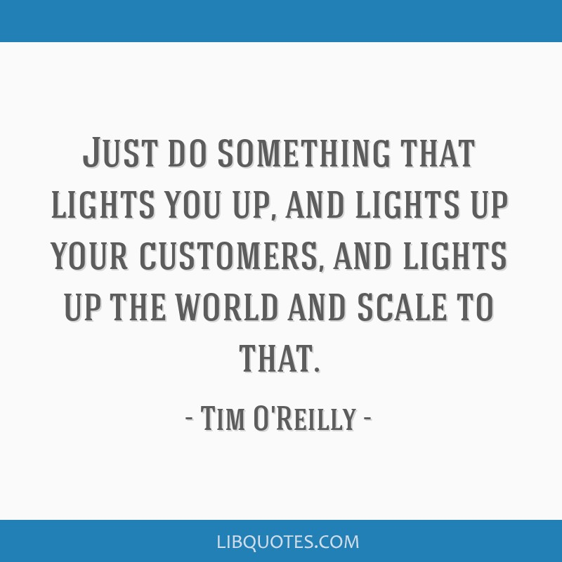Just do something that lights you up, and lights up your customers