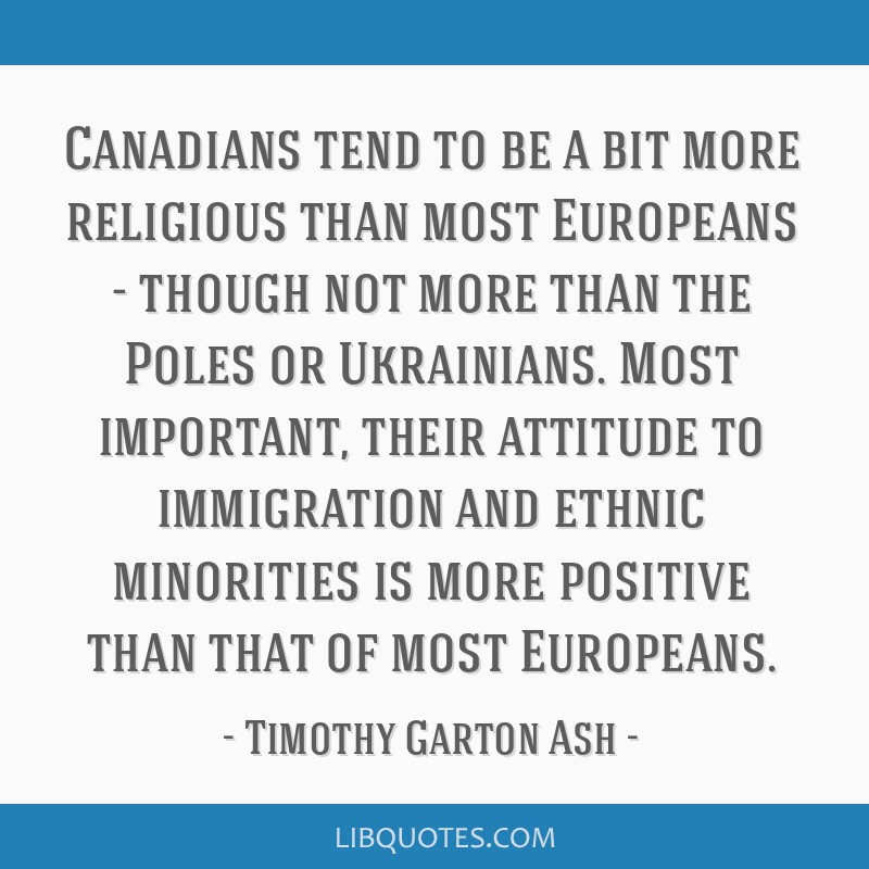 Canadians tend to be a bit more religious than most Europeans - though not more than the Poles or Ukrainians. Most important, their attitude to...