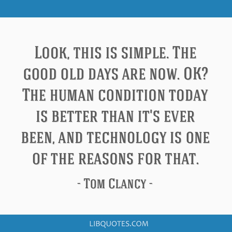 Look, this is simple. The good old days are now. OK? The human condition today is better than it's ever been, and technology is one of the reasons...