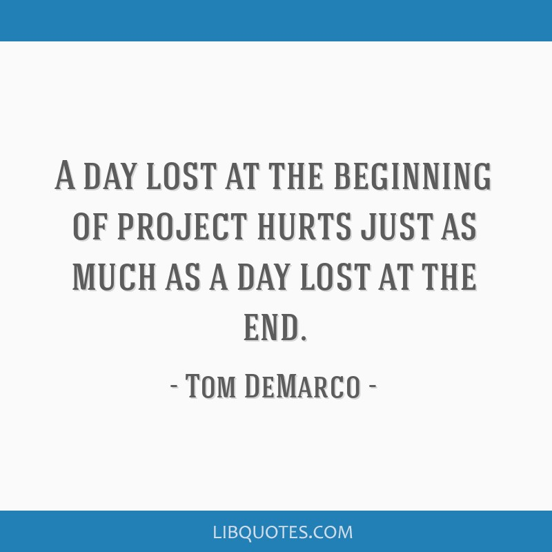 A day lost at the beginning of project hurts just as much as a day lost at the end.