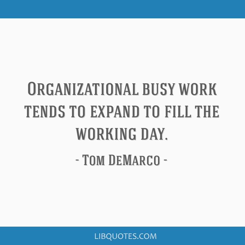 Organizational busy work tends to expand to fill the working day.