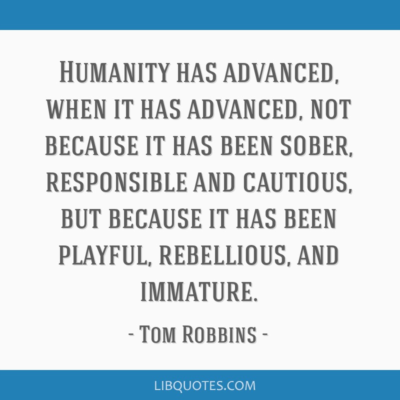 Humanity has advanced, when it has advanced, not because it has been sober, responsible and cautious, but because it has been playful, rebellious,...