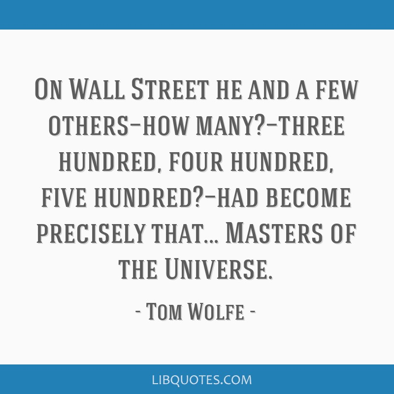 On Wall Street he and a few others—how many?—three hundred, four hundred, five hundred?—had become precisely that... Masters of the Universe.