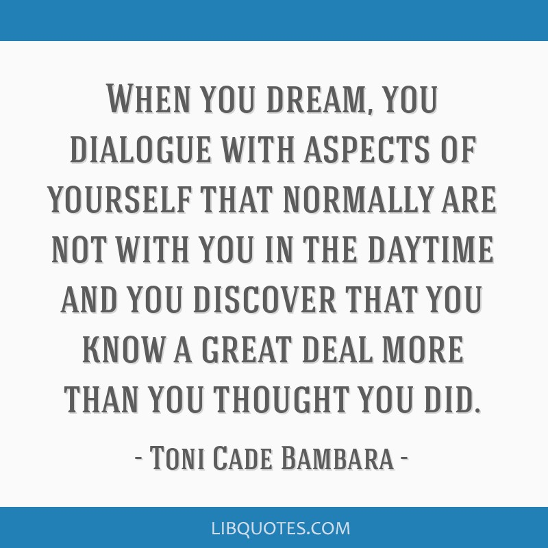 When you dream, you dialogue with aspects of yourself that normally are not with you in the daytime and you discover that you know a great deal more...