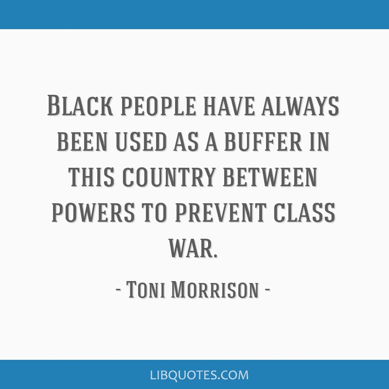 Black people have always been used as a buffer in this country between powers to prevent class war.