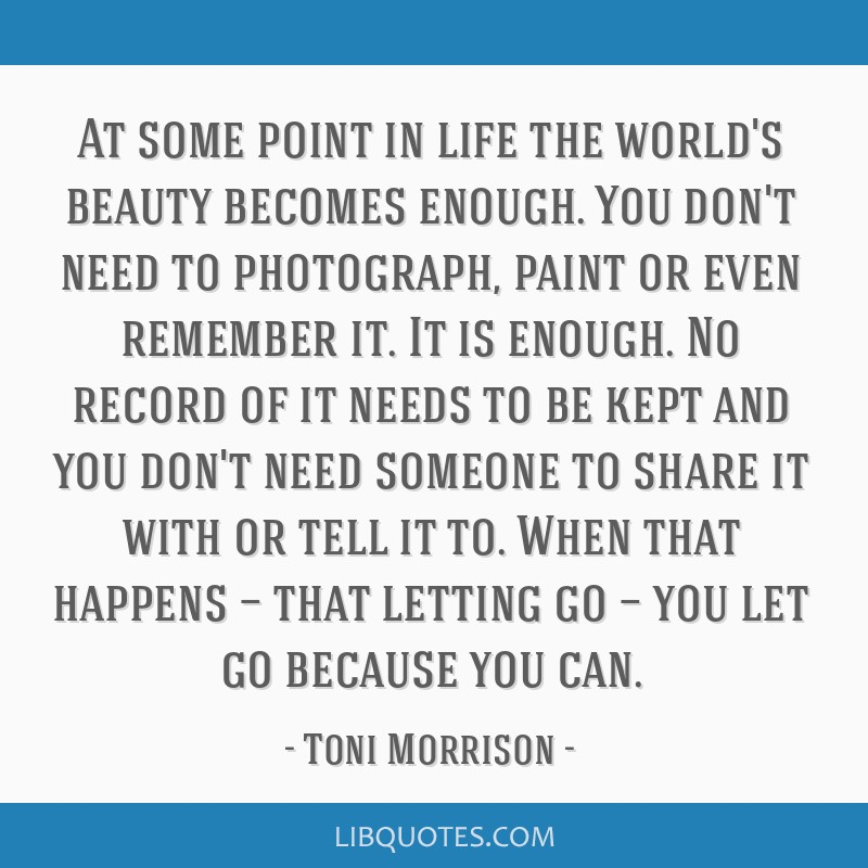 At some point in life the world's beauty becomes enough. You don't need to photograph, paint or even remember it. It is enough. No record of it needs ...