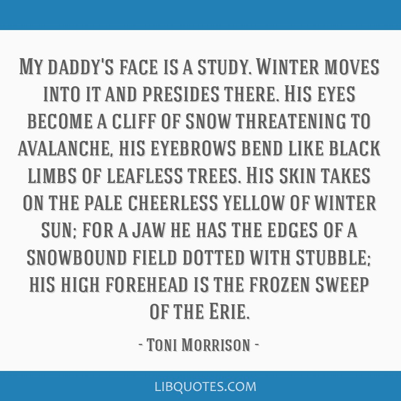 My daddy's face is a study. Winter moves into it and presides there. His eyes become a cliff of snow threatening to avalanche, his eyebrows bend like ...