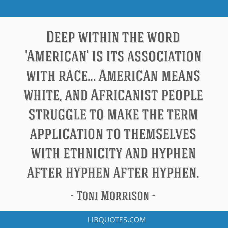 Deep within the word 'American' is its association with race... American means white, and Africanist people struggle to make the term application to...