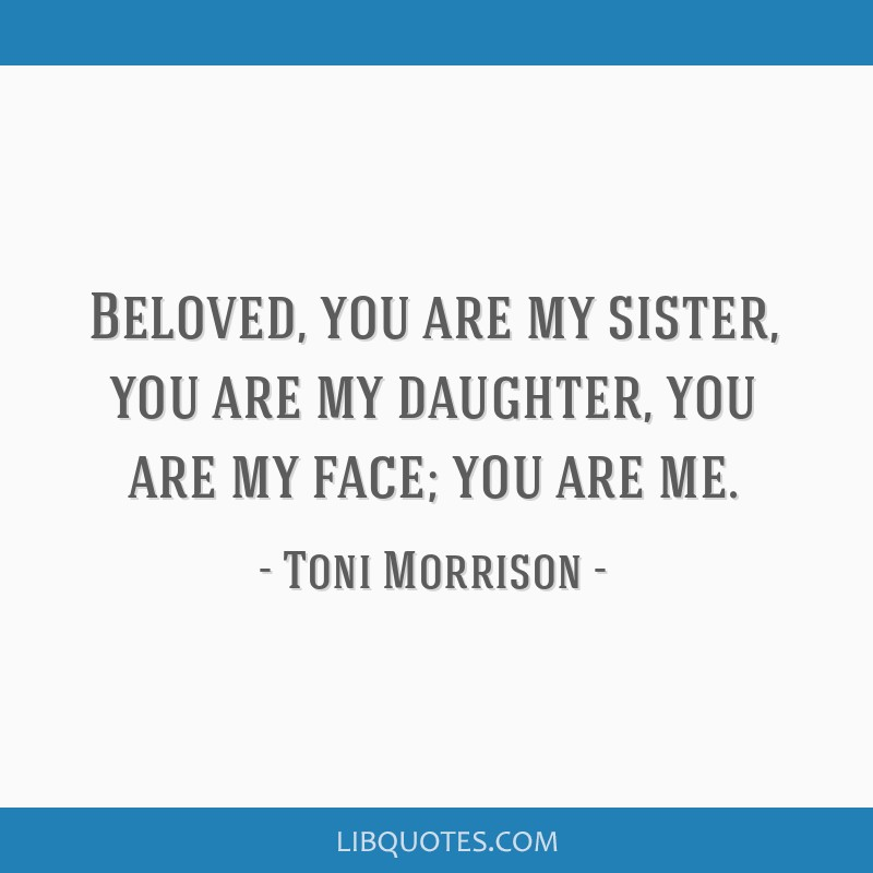 Beloved, you are my sister, you are my daughter, you are my face; you are me.