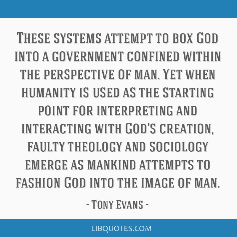 These systems attempt to box God into a government confined within the  perspective of man. Yet