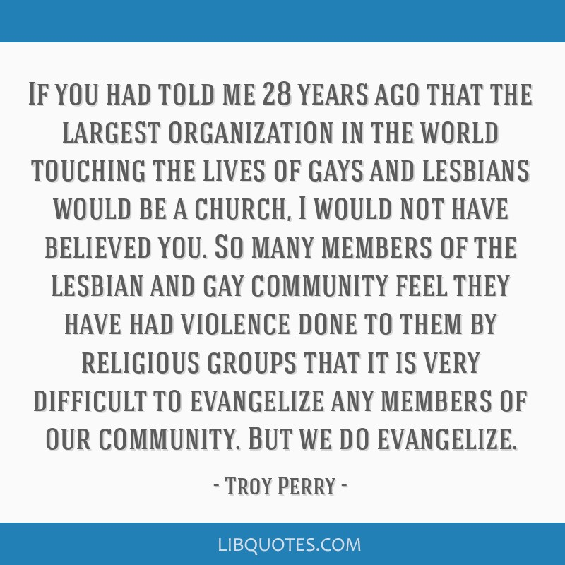 If you had told me 28 years ago that the largest organization in the world touching the lives of gays and lesbians would be a church, I would not...