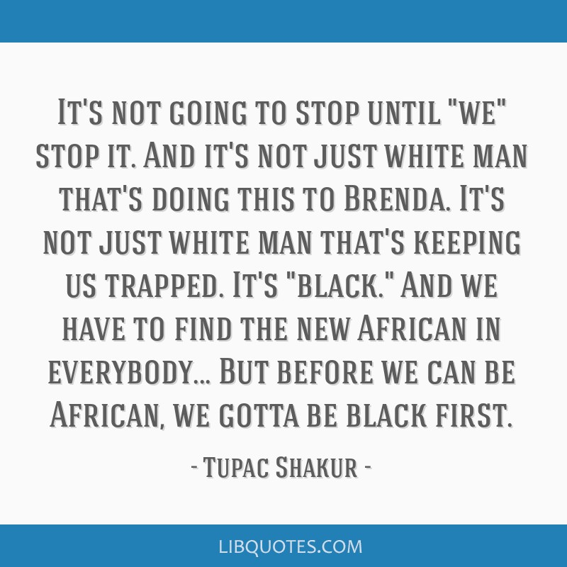 It's not going to stop until we stop it. And it's not just white man that's doing this to Brenda. It's not just white man that's keeping us trapped....