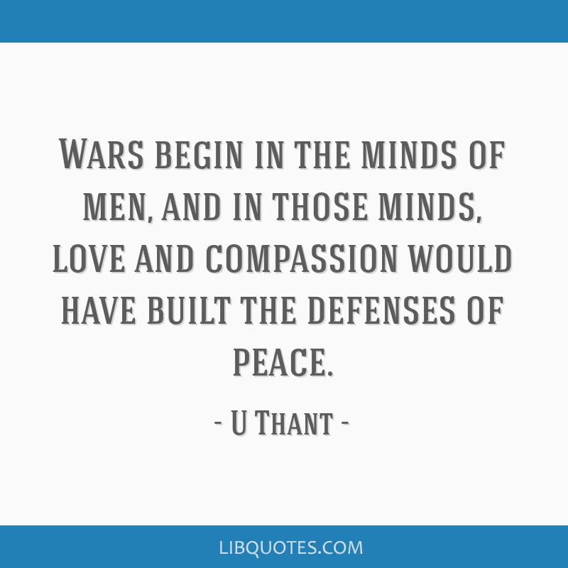 Wars begin in the minds of men, and in those minds, love and compassion would have built the defenses of peace.