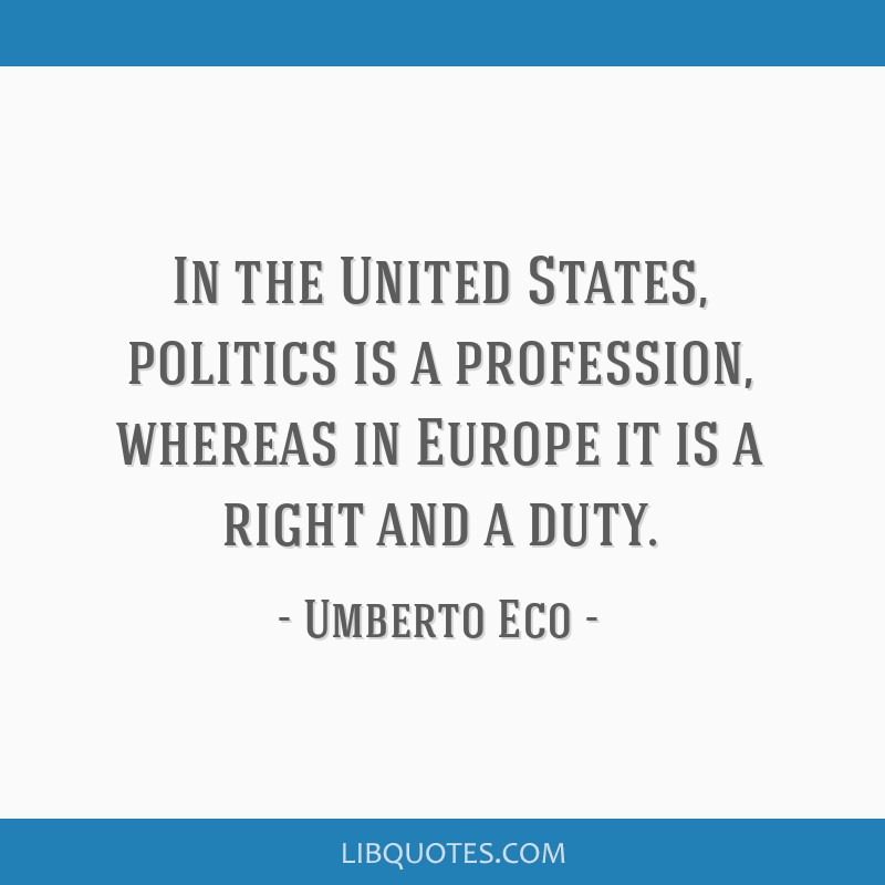In the United States, politics is a profession, whereas in Europe it is a right and a duty.