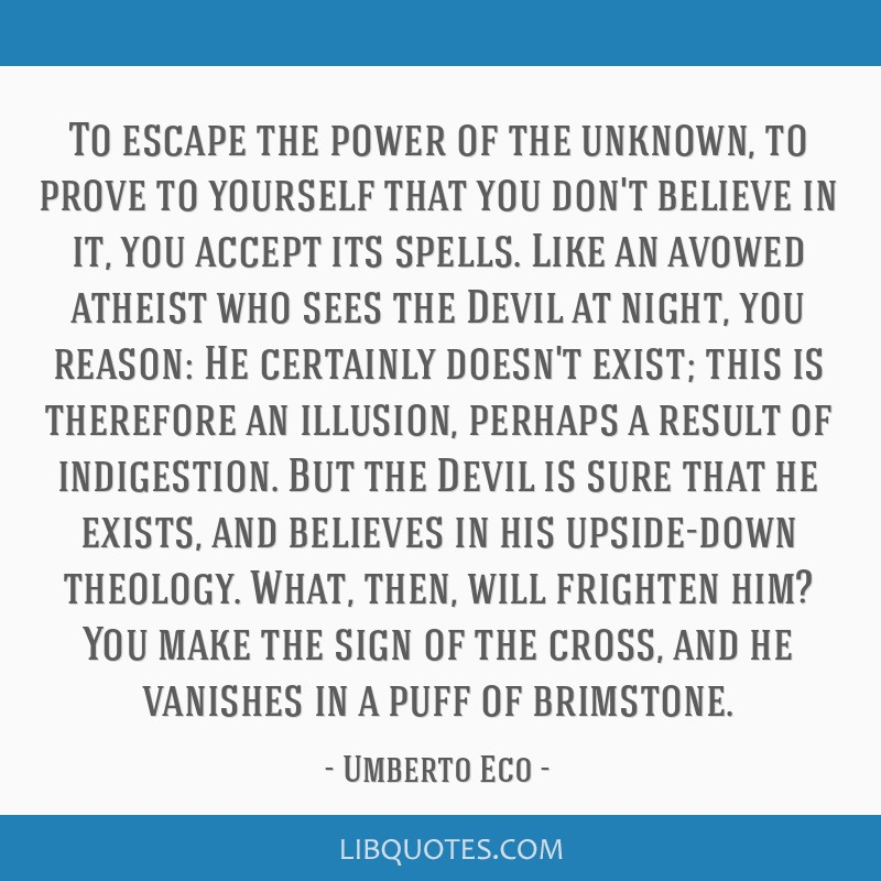 To escape the power of the unknown, to prove to yourself that you don't believe in it, you accept its spells. Like an avowed atheist who sees the...