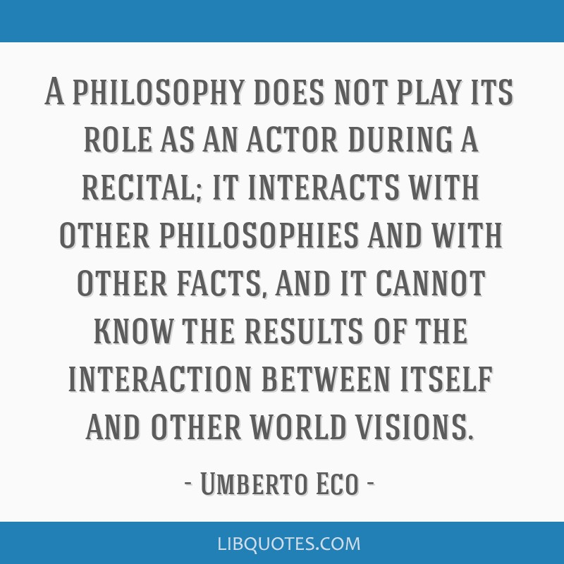 A philosophy does not play its role as an actor during a recital; it interacts with other philosophies and with other facts, and it cannot know the...