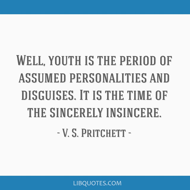 Well, youth is the period of assumed personalities and disguises. It is the time of the sincerely insincere.
