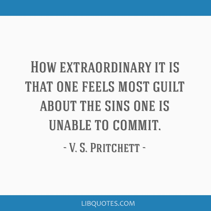 How extraordinary it is that one feels most guilt about the sins one is unable to commit.
