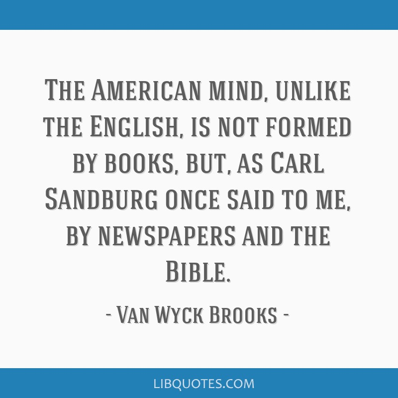 The American mind, unlike the English, is not formed by books, but, as Carl Sandburg once said to me, by newspapers and the Bible.