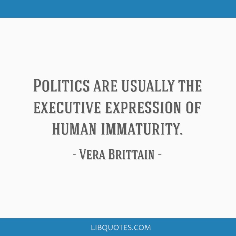 Politics are usually the executive expression of human immaturity.