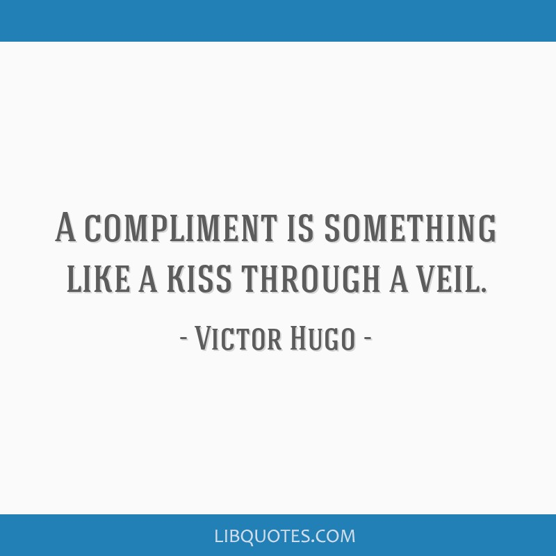 A compliment is something like a kiss through a veil.