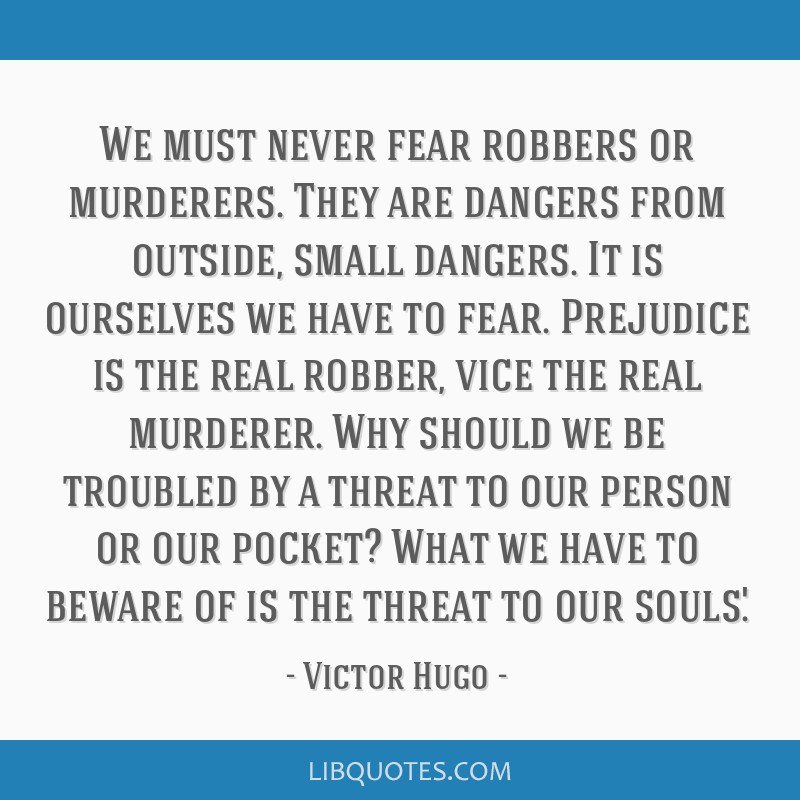 We must never fear robbers or murderers. They are dangers from outside, small dangers. It is ourselves we have to fear. Prejudice is the real robber, ...