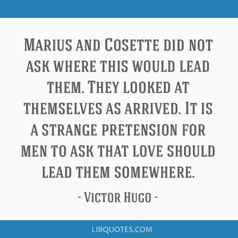 Marius and Cosette did not ask where this would lead them. They looked at themselves as arrived. It is a strange pretension for men to ask that love...
