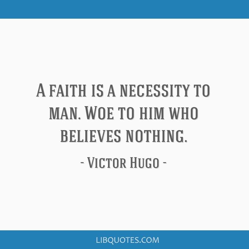 A faith is a necessity to man. Woe to him who believes nothing.