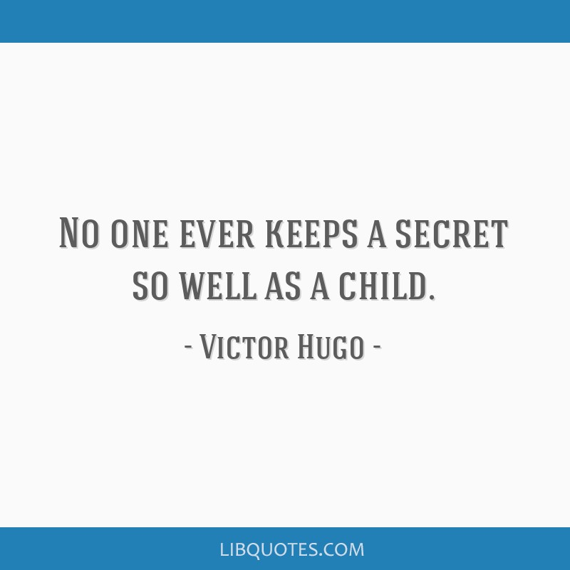 No one ever keeps a secret so well as a child.