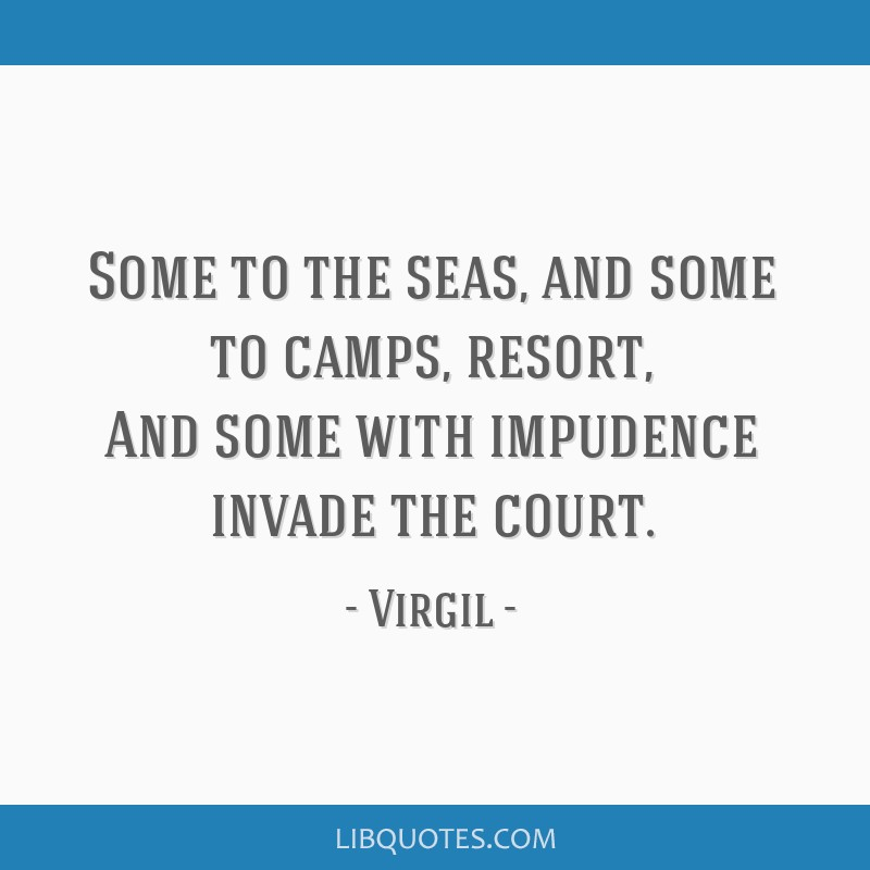 Some to the seas, and some to camps, resort, And some with impudence invade the court.