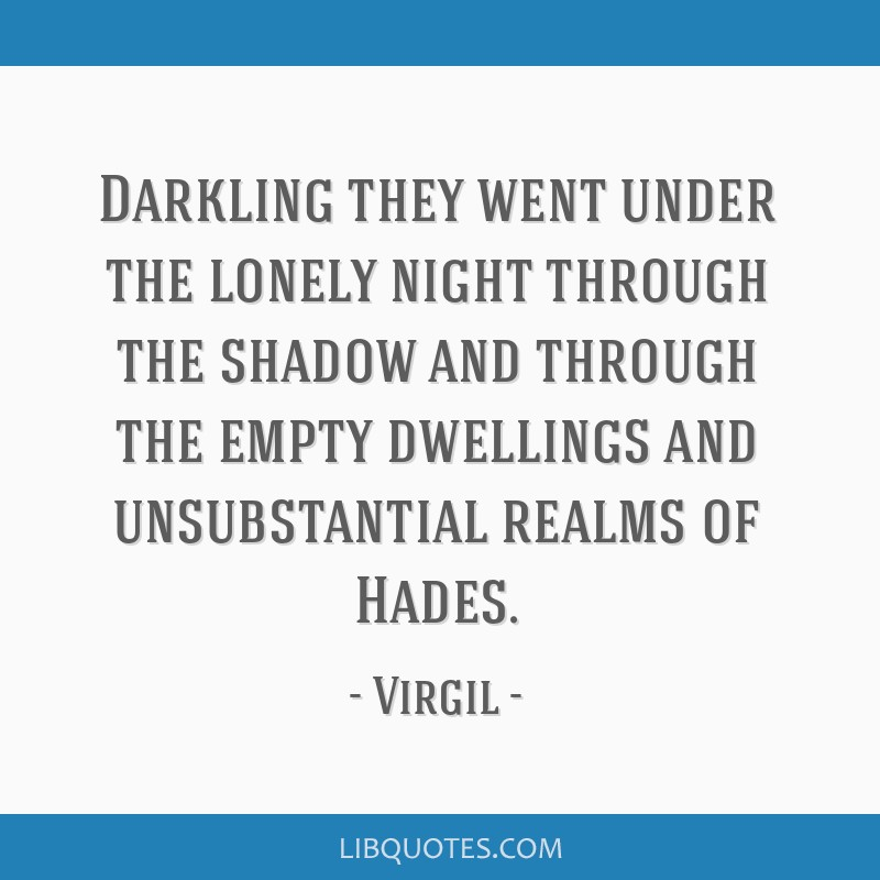 Darkling they went under the lonely night through the shadow and through the empty dwellings and unsubstantial realms of Hades.