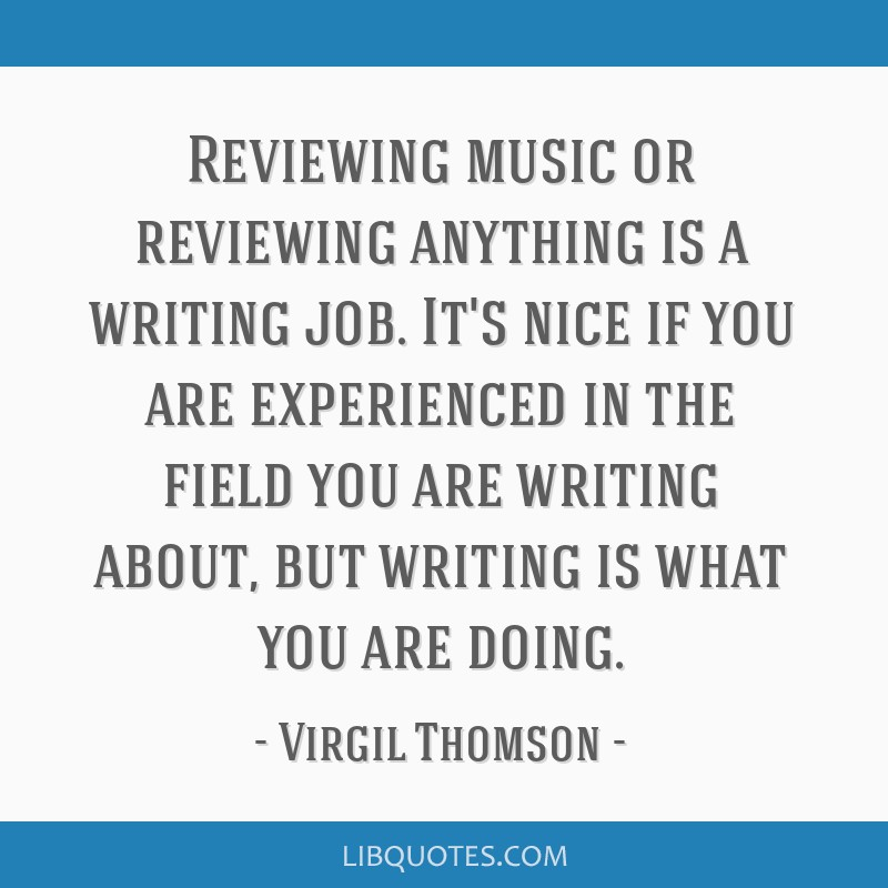 Reviewing music or reviewing anything is a writing job. It's nice if you are experienced in the field you are writing about, but writing is what you...