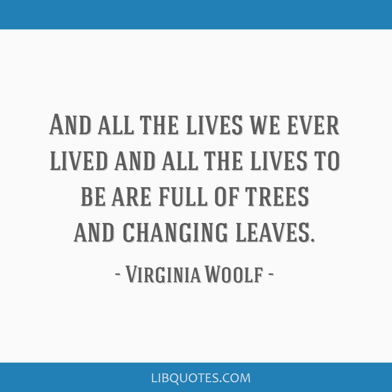 And all the lives we ever lived and all the lives to be are full of trees and changing leaves.