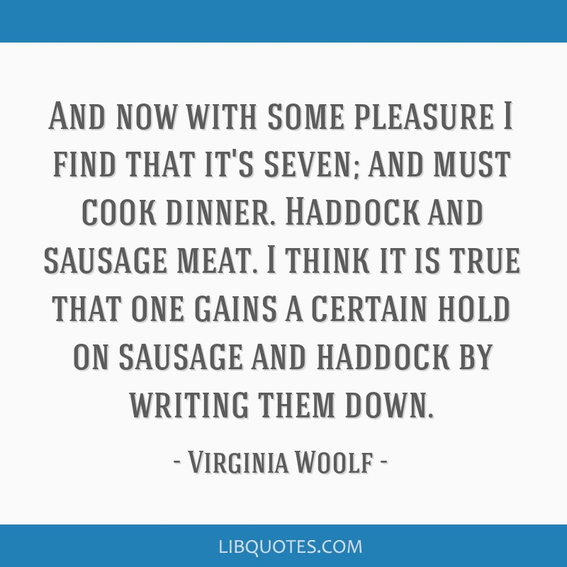And now with some pleasure I find that it's seven; and must cook dinner. Haddock and sausage meat. I think it is true that one gains a certain hold...
