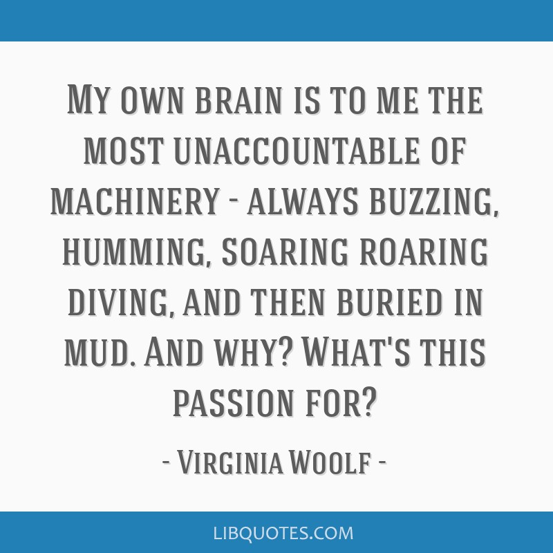 My own brain is to me the most unaccountable of machinery - always buzzing, humming, soaring roaring diving, and then buried in mud. And why? What's...