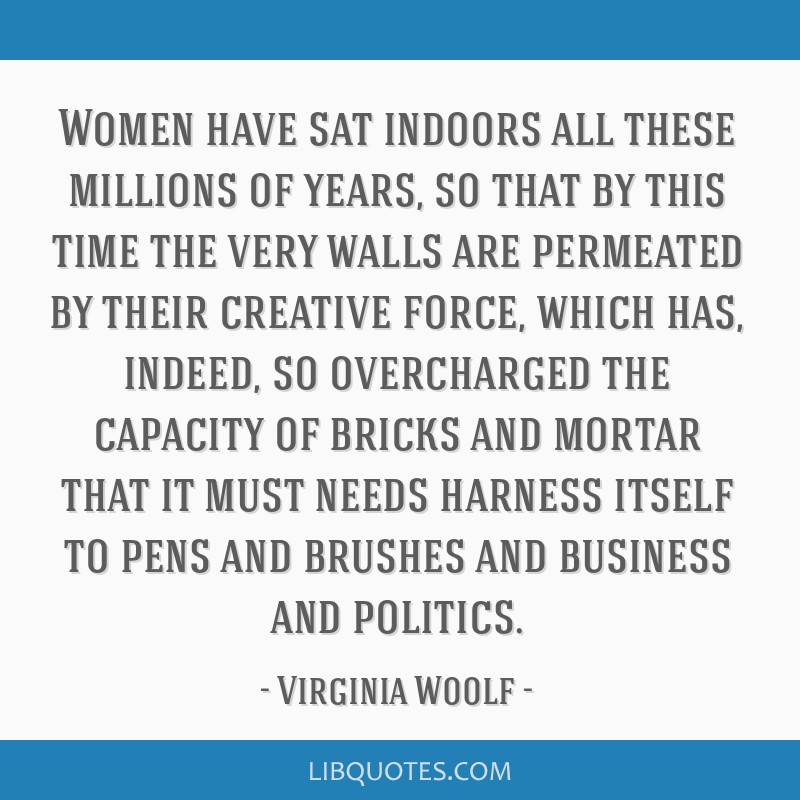 Women have sat indoors all these millions of years, so that by this time the very walls are permeated by their creative force, which has, indeed, so...