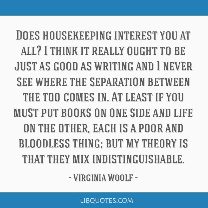 Does housekeeping interest you at all? I think it really ought to be just as good as writing and I never see where the separation between the too...