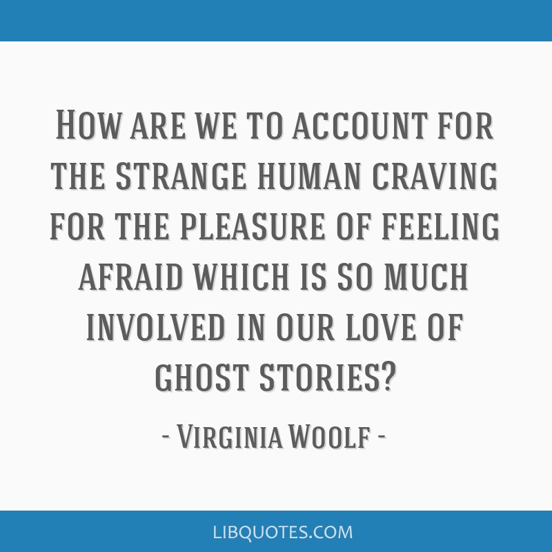 How are we to account for the strange human craving for the pleasure of feeling afraid which is so much involved in our love of ghost stories?
