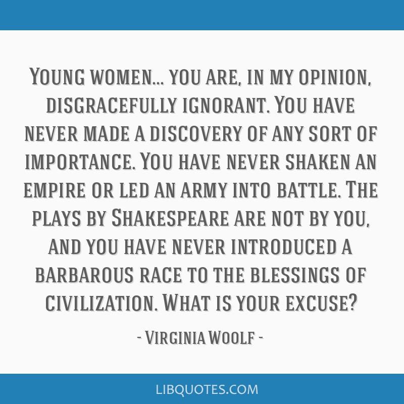 Young women... you are, in my opinion, disgracefully ignorant. You have never made a discovery of any sort of importance. You have never shaken an...