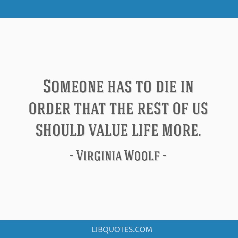 Someone has to die in order that the rest of us should value life more.