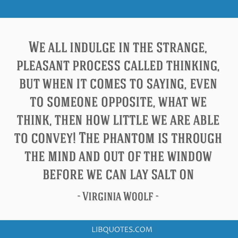 We all indulge in the strange, pleasant process called thinking, but when it comes to saying, even to someone opposite, what we think, then how...