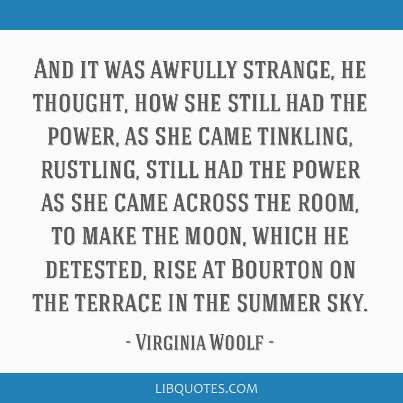 And it was awfully strange, he thought, how she still had the power, as she came tinkling, rustling, still had the power as she came across the room, ...