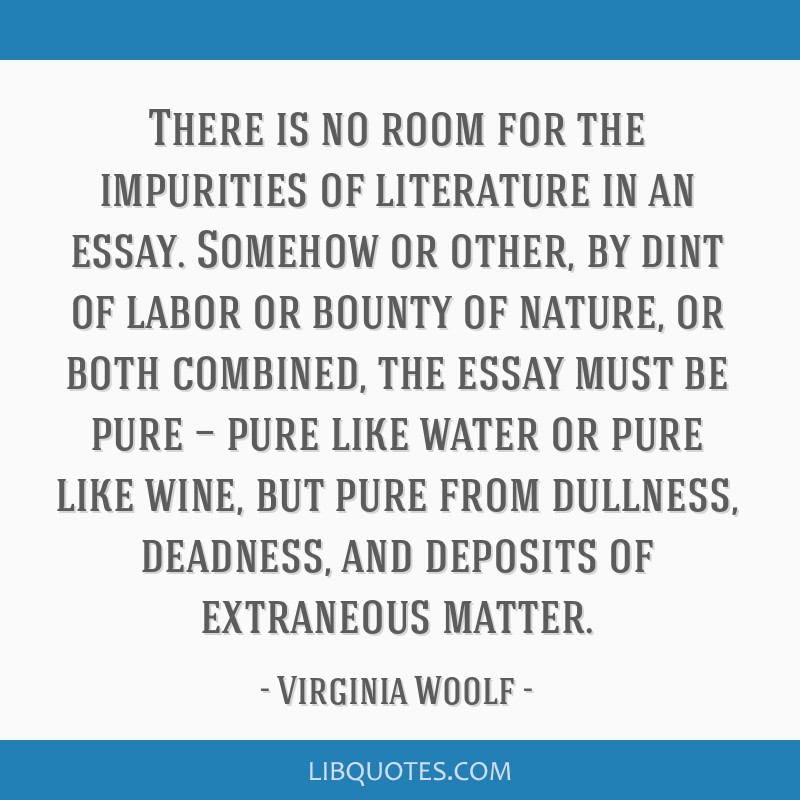 There is no room for the impurities of literature in an essay. Somehow or other, by dint of labor or bounty of nature, or both combined, the essay...